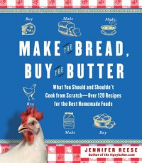 Make the Bread, Buy the Butter: What You Should and Shouldn't Cook from Scratch -- Over 120 Recipes for the Best Homemade Foods - Jennifer Reese