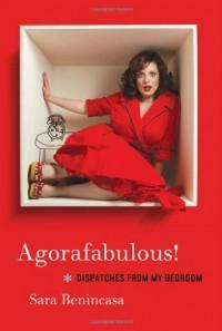 Agorafabulous!: Dispatches from My Bedroom - Sara Benincasa