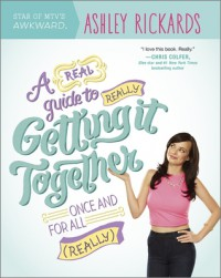 A Real Guide to Really Getting It Together Once and for All: (Really) - Ashley Rickards