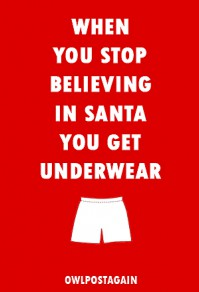 When You Stop Believing in Santa You Get Underwear - owlpostagain
