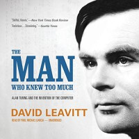 The Man Who Knew Too Much: Alan Turing and the Invention of the Computer - Paul Michael Garcia, David Leavitt