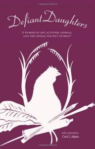 Defiant Daughters: 21 Women on Art, Activism, Animals, and the Sexual Politics of Meat - Carol J. Adams, Wendy Lee, Kara  Davis