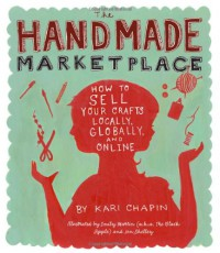 The Handmade Marketplace: How To Sell Your Crafts Locally, Globally, And Online - Kari Chapin