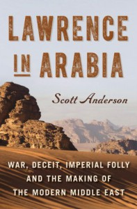 Lawrence in Arabia: War, Deceit, Imperial Folly and the Making of the Modern Middle East - Scott Anderson
