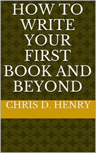 How to Write Your First Book and Beyond - Chris D. Henry