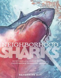 Neighborhood Sharks: Hunting with the Great Whites of California's Farallon Islands - Katherine Roy