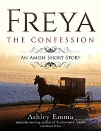 Freya: The Confession: An Amish Short Story of Hope and Forgiveness (The Freya Series Book 2) - Ashley Emma
