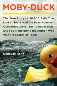 Moby-Duck: The True Story of 28,800 Bath Toys Lost at Sea and of the Beachcombers, Oceanographers, Environmentalists, and Fools, Including the Author,Who Went in Search of Them - Donovan Hohn