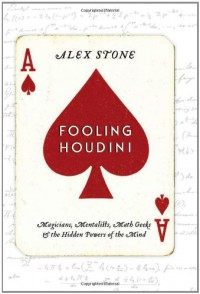 Fooling Houdini: Magicians, Mentalists, Math Geeks, and the Hidden Powers of the Mind - Alex  Stone