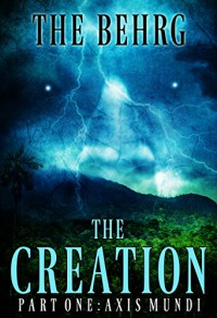 The Creation: Axis Mundi (The Creation Series Book 1) - The Behrg