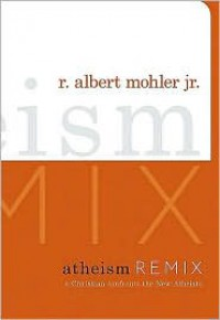 Atheism Remix: A Christian Confronts the New Atheists - R. Albert Mohler Jr.