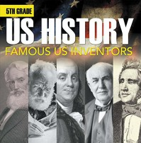 5th Grade Us History: Famous US Inventors: Fifth Grade Books Inventors for Kids (Children's Inventors Books) - Baby Professor