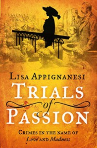 Trials of Passion: Crimes in the Name of Love and Madness - Lisa Appignanesi