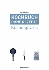 Kochbuch ohne Rezepte - #1 Küchenpraxis - Ingrid Andreas