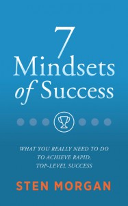 7 Mindsets of Success: What You Really Need to Do to Achieve Rapid, Top-Level Success - Sten Morgan