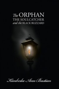 The Orphan, the Soulcatcher, and the Black Blizzard - Kimberlee Ann Bastian