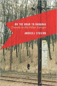 On the Road to Babadag: Travels in the Other Europe - Andrzej Stasiuk,  Michael Kandel (Translator)
