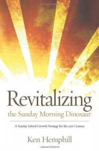 Revitalizing the Sunday Morning Dinosaur: A Sunday School Growth Strategy for the 21st Century - Kenneth S. Hemphill