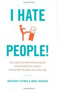 I Hate People!: Kick Loose from the Overbearing and Underhanded Jerks at Work and Get What You Want Out of Your Job - Jonathan Littman;Marc Hershon