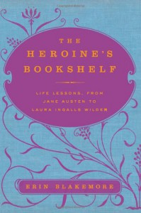 The Heroine's Bookshelf: Life Lessons, from Jane Austen to Laura Ingalls Wilder - Erin Blakemore