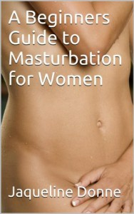 A Beginners Guide to Masturbation for Women - Jacqueline Donne