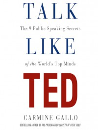 Talk Like TED: The 9 Public Speaking Secrets of the World's Top Minds - Carmine Gallo