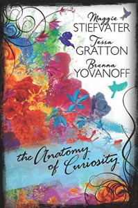The Anatomy of Curiosity - Brenna Yovanoff, Tessa Gratton, Maggie Stiefvater