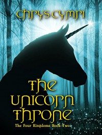 The Unicorn Throne: The Four Kingdoms Book Two - Chrys Cymri