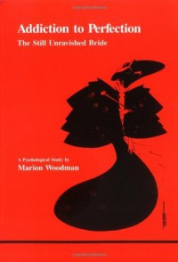 Addiction to Perfection: The Still Unravished Bride: A Psychological Study - Marion Woodman