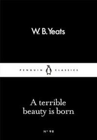 A Terrible Beauty Is Born - W.B. Yeats
