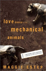 Love Dance of the Mechanical Animals: Confessions, Highly Subjective Journalism, Old Rants and New Stories - Maggie Estep