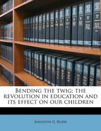 Bending the Twig; The Revolution in Education and Its Effect on Our Children - Augustin G. Rudd