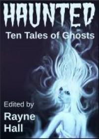 Haunted: Ten Tales of Ghosts - Rayne Hall,  Sera Hayes,  Jonathan Broughton,  Grayson Bray Morris,  Kiersten Hartrim,  Carole Ann Moleti,  Douglas Kolacki,  William Meikle,  Tracie McBride
