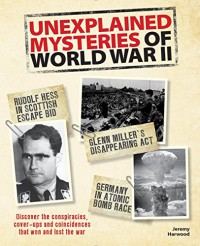 Unexplained Mysteries of World War II: Discover the Conspiracies, Cover-ups and Coincidences that Won and Lost the War - Jeremy Harwood