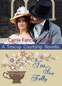 Tea Shop Folly (A Teacup Courtship Novella) - Carrie Fancett Pagels