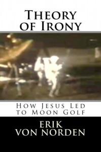 Theory of Irony: How Jesus Led to Moon Golf - Erik Von Norden