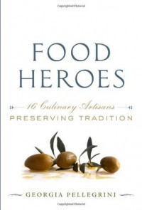 Food Heroes: Sixteen Culinary Artisans Preserving Tradition - Georgia Pellegrini