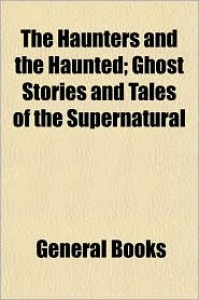 The Haunters and the Haunted; Ghost Stories and Tales of the Supernatural - Created by General Books