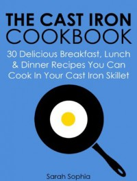 The Cast Iron Cookbook: 30 Delicious Breakfast, Lunch and Dinner Recipes You Can Cook in Your Cast Iron Skillet - Sarah Sophia