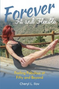 Forever Fit and Flexible: Feeling Fabulous at Fifty and Beyond - Cheryl L. Ilov