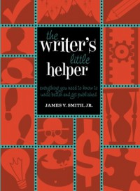 The Writer's Little Helper: Everything You Need to Know to Write Better and Get Published - James V. Smith Jr.