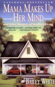 Mama Makes Up Her Mind and Other Dangers of Southern Living - Bailey White