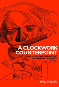 A Clockwork Counterpoint: The Music and Literature of Anthony Burgess - Paul Phillips