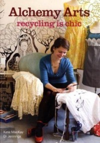 Alchemy Arts: Recycling Is Chic - Kate MacKay, Di Jennings