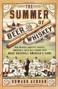 The Summer of Beer and Whiskey: How Brewers, Barkeeps, Rowdies, Immigrants, and a Wild Pennant Fight Made Baseball America's Game - Edward Achorn