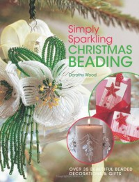 Simply Sparkling Christmas Beading: Over 35 Beautiful Beaded Decorations and Gifts - Dorothy Wood