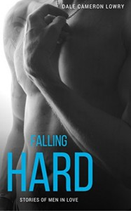 Falling Hard: Stories of Men in Love - Dale Cameron Lowry