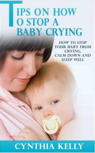 Tips on How to Stop a Baby Crying - How to Stop Your Baby From Crying, Calm Down and Sleep Well - Cynthia Kelly