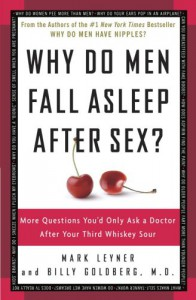 Why Do Men Fall Asleep After Sex? More Questions You'd Only Ask a Doctor After Your Third Whiskey Sour - Billy Goldberg, Mark Leyner
