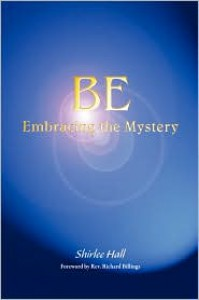 Be: Embracing the Mystery - Shirlee Hall